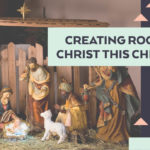 Creating Room for Christ this Christmas